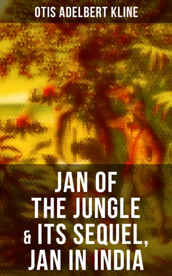 JAN OF THE JUNGLE & Its Sequel, Jan in India - The Complete Call of the Savage Series: Escapades of a Young Man Raised in Lab in Forests and Swamps of Wildlife eBook by Otis Adelbert Kline