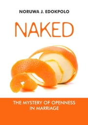 Naked - The mystery of openness in marriage ebook by Noruwa J Edokpolo