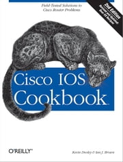 Cisco IOS Cookbook - Field-Tested Solutions to Cisco Router Problems ebook by Kevin Dooley, Ian Brown