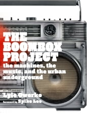 The Boombox Project - The Machines, the Music, and the Urban Underground ebook by Lyle Owerko,Spike Lee