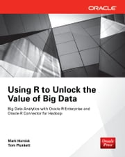 Using R to Unlock the Value of Big Data: Big Data Analytics with Oracle R Enterprise and Oracle R Connector for Hadoop ebook by Mark Hornick,Tom Plunkett