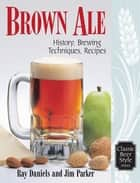 Brown Ale - History, Brewing Techniques, Recipes ebook by Ray Daniels, Jim Parker