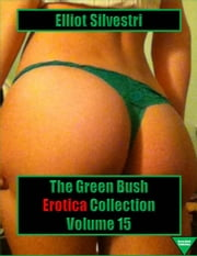 The Green Bush Erotica Collection Volume 15 ebook by Elliot Silvestri