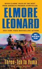 Three-Ten to Yuma and Other Stories ebook by Elmore Leonard