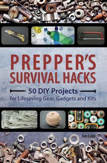 Prepper's Survival Hacks - 50 DIY Projects for Lifesaving Gear, Gadgets and Kits ebook by Jim Cobb