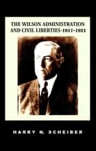The Wilson Administration and Civil Liberties, 1917-1921 ebook by Harry N. Scheiber