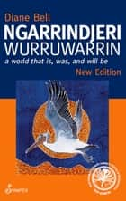 Ngarrindjeri Wurruwarrin - A World That Is, Was, and Will Be ebook by Diane Bell