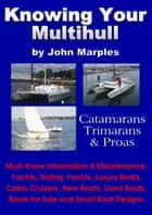 Knowing Your Multihull: Catamarans, Trimarans, Proas - Including Sailing Yachts, Luxury Boats, Cabin Cruisers, New & Used Boats, Boats for Sale and Other Boat Designs ebook by John Marples
