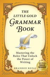 The Little Gold Grammar Book: Mastering the Rules That Unlock the Power of Writing (3rd Edition) ebook by Brandon Royal