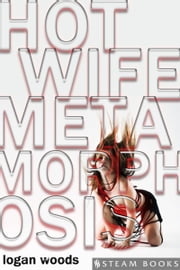 Hot Wife Metamorphosis ebook by Logan Woods,Steam Books