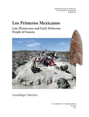 Los Primeros Mexicanos - Late Pleistocene and Early Holocene People of Sonora ebook by Guadalupe Sánchez