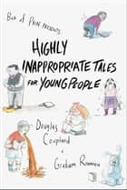 Highly Inappropriate Tales for Young People ebook by Douglas Coupland, Graham Roumieu