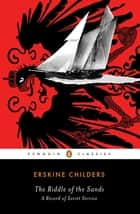 The Riddle of the Sands - A Record of Secret Service A Penguin Enriched eBook Classic ebook by Erskine Childers, Erskine Childers