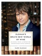 Oldman's Brave New World of Wine: Pleasure, Value, and Adventure Beyond Wine's Usual Suspects ebook by