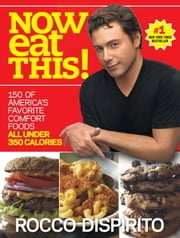 Now Eat This! - 150 of America's Favorite Comfort Foods, All Under 350 Calories ebook by Rocco DiSpirito