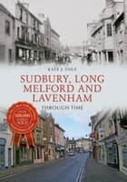 Sudbury, Long Melford and Lavenham Through Time ebook by Kate J. Cole