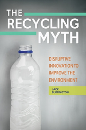 The Recycling Myth: Disruptive Innovation to Improve the Environment ebook by Jack Buffington