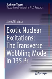 Exotic Nuclear Excitations: The Transverse Wobbling Mode in 135 Pr ebook by James Till Matta