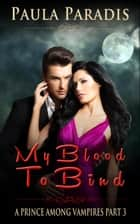 My Blood To Bind (A Prince Among Vampires, Part 3) - A Prince Among Vampires, #3 ebook by Paula Paradis