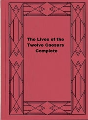 The Lives of the Twelve Caesars, Complete ebook by Suetonius