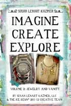 Imagine Create Explore Volume 2: Jewelry and Vanity ebook by Susan Lenart Kazmer, LLC