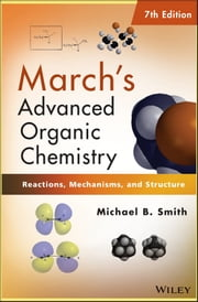 March's Advanced Organic Chemistry - Reactions, Mechanisms, and Structure ebook by Michael B. Smith