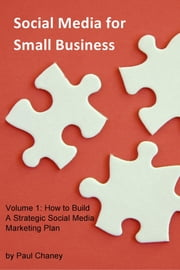 Social Media for Small Business - Volume 1: How to Build A Strategic Social Media Marketing Plan ebook by Paul Chaney