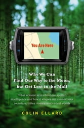 You Are Here - Why We Can Find Our Way to the Moon, but Get Lost in the Mall ebook by Colin Ellard