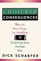 Choices and Consequences - What to Do When a Teenager Uses Alcohol/Drugs ebook by Dick Schaefer