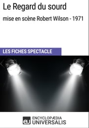 Le Regard du sourd (mise en scène Robert Wilson - 1971) - Les Fiches Spectacle d'Universalis ebook by Encyclopaedia Universalis