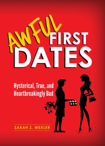 Awful First Dates - Hysterical, True, and Heartbreakingly Bad ebook by Sarah Wexler
