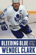 Bleeding Blue - Giving My All for the Game ebook by Wendel Clark, Jim Lang