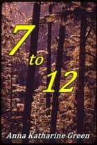 7 to 12 - A Detective Story ebook by Anna Katharine Green