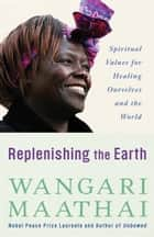Replenishing the Earth - Spiritual Values for Healing Ourselves and the World ebook by Wangari Maathai