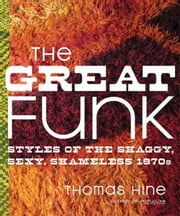 The Great Funk - Falling Apart and Coming Together (on a Shag Rug) in the Seventies ebook by Thomas Hine