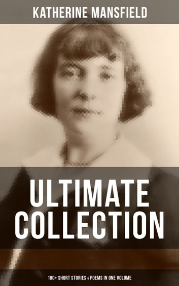 KATHERINE MANSFIELD Ultimate Collection: 100+ Short Stories & Poems in One Volume - Prelude, Bliss, At the Bay, The Garden Party, A Birthday, Poems at the Villa Pauline, Child Verses and many more ebook by Katherine Mansfield
