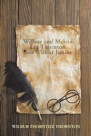 Wilbur and Melvia Lee Thornton Son Wilbur Junior ebook by WILBUR THORNTIZE THORNTON
