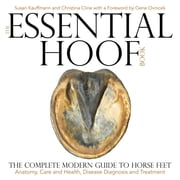 The Essential Hoof Book - The Complete Modern Guide to Horse Feet - Anatomy, Care and Health, Disease Diagnosis and Treatment ebook by Susan Kauffmann, Christina Cline, Gene Ovnicek