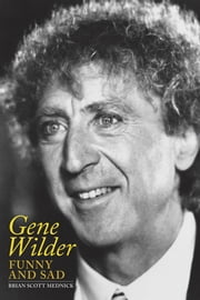 Gene Wilder: Funny and Sad ebook by Brian Scott Mednick