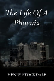 The Life Of A Phoenix ebook by Henry Stockdale