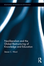 Neoliberalism and the Global Restructuring of Knowledge and Education ebook by Steven C. Ward
