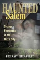 Haunted Salem - Strange Phenomena in the Witch City ebook by Rosemary Ellen Guiley