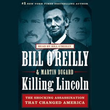 Killing Lincoln - The Shocking Assassination that Changed America Forever audiobook by Bill O'Reilly,Martin Dugard