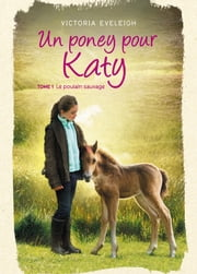 Un poney pour Katy - Tome 1 - Le poulain sauvage ebook by Victoria Eveleigh