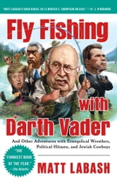 Fly Fishing with Darth Vader - And Other Adventures with Evangelical Wrestlers, Political Hitmen, and Jewish Cowboys ebook by Matt Labash
