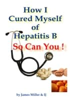 How I Cured Myself of Hepatitis B: So Can You ! ebook by James Miller