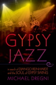 Gypsy Jazz: In Search of Django Reinhardt and the Soul of Gypsy Swing ebook by Michael Dregni