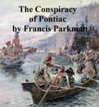 The Conspiracy of Pontiac and the Indian War After the Conquest of Canada ebook by Francis Parkman, Jr.