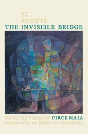 The Invisible Bridge / El Puente Invisible - Selected Poems of Circe Maia ebook by Circe Maia,Jesse Lee Kercheval