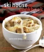 The Ski House Cookbook - Warm Winter Dishes for Cold Weather Fun ebook by Tina Anderson, Sarah Pinneo